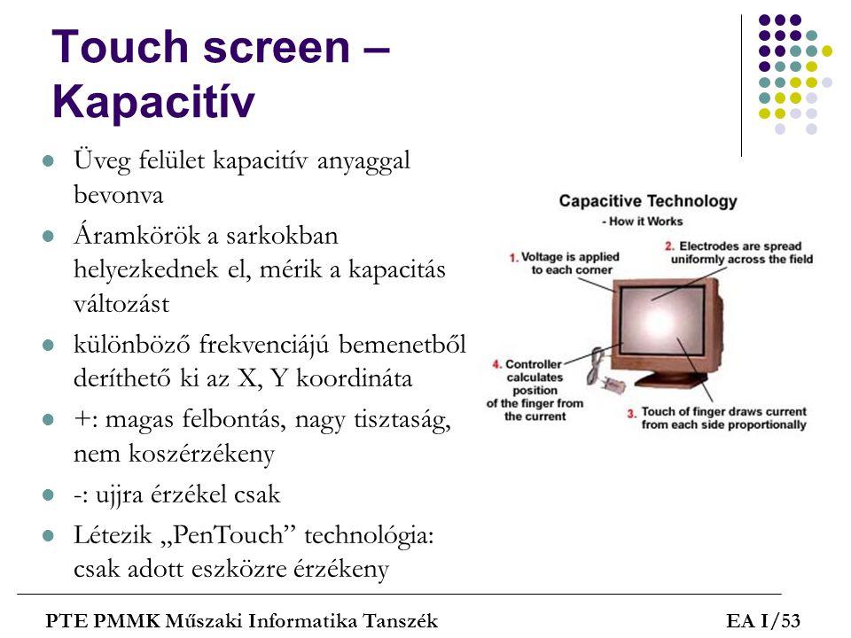 Touch screen – Kapacitív PTE PMMK Műszaki Informatika TanszékEA I/53  Üveg felület kapacitív anyaggal bevonva  Áramkörök a sarkokban helyezkednek el