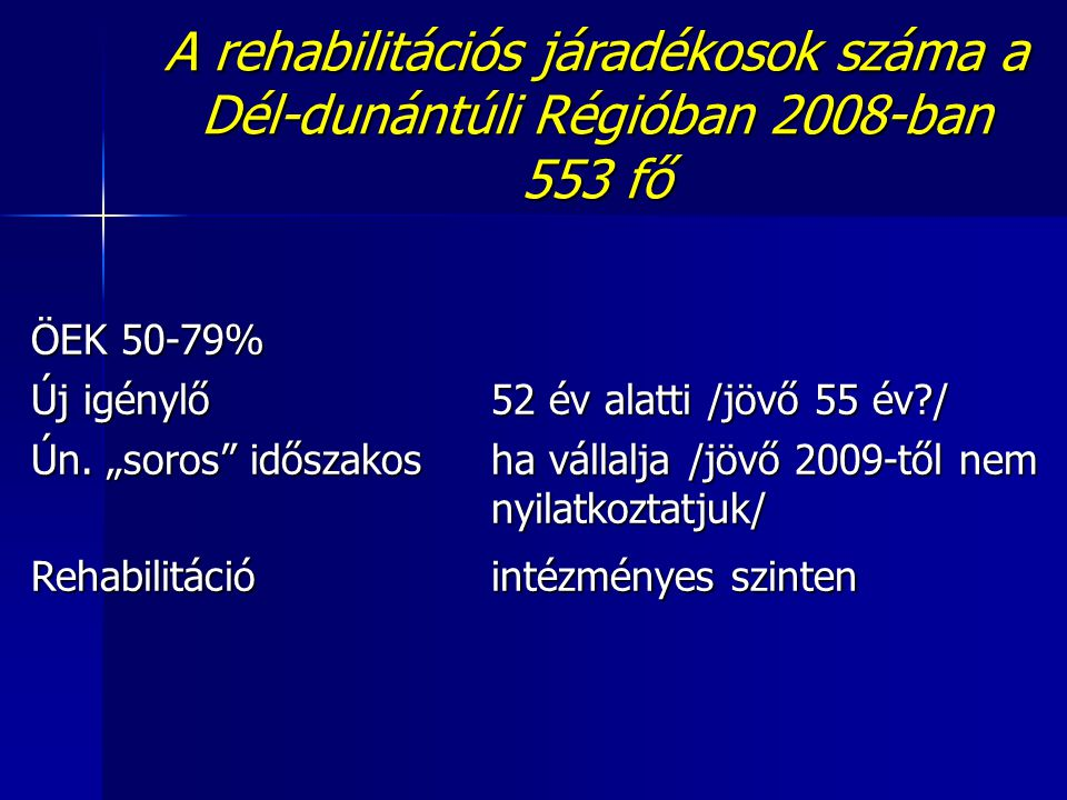 """A rehabilitációs járadékosok száma a Dél-dunántúli Régióban 2008-ban 553 fő ÖEK 50-79% Új igénylő 52 év alatti /jövő 55 év?/ Ún. """"soros"""" időszakosha v"""