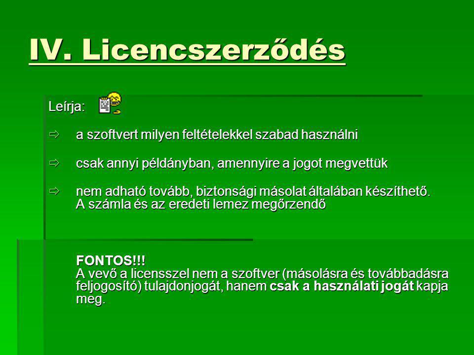 IV. Licencszerződés Leírja:  a szoftvert milyen feltételekkel szabad használni  csak annyi példányban, amennyire a jogot megvettük  nem adható tová