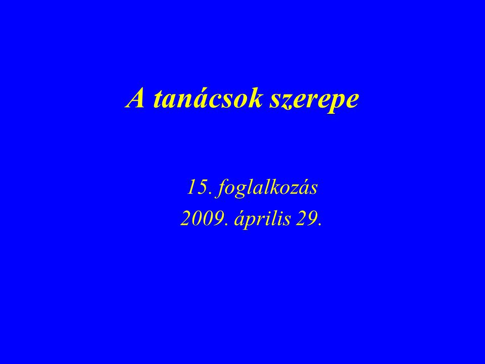 A tanácsok szerepe 15. foglalkozás 2009. április 29.