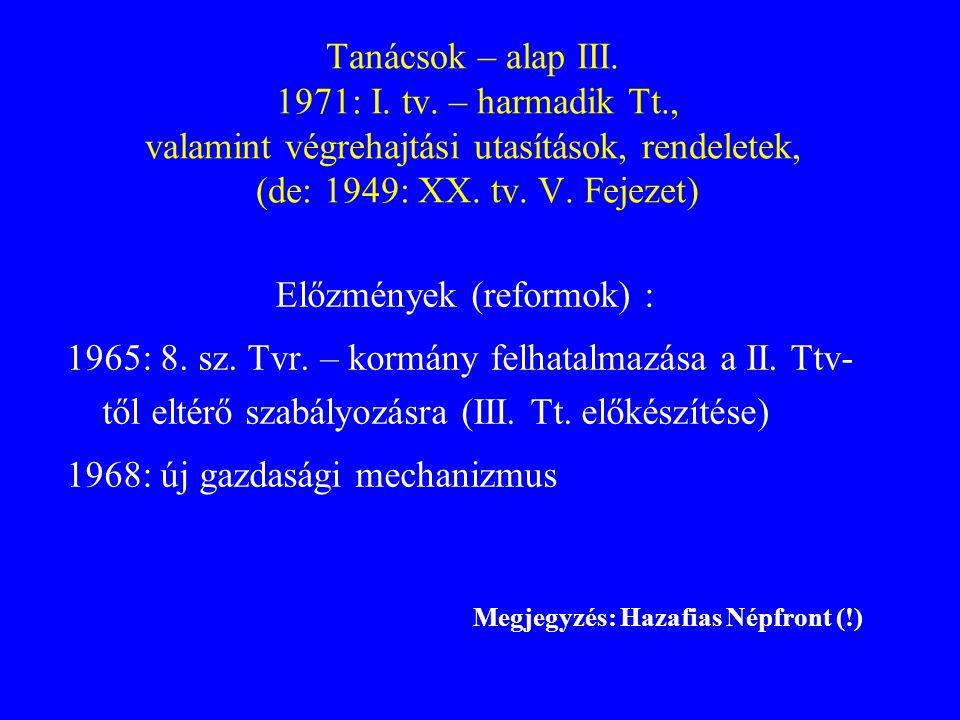 Tanácsok – alap III. 1971: I. tv. – harmadik Tt., valamint végrehajtási utasítások, rendeletek, (de: 1949: XX. tv. V. Fejezet) Előzmények (reformok) :