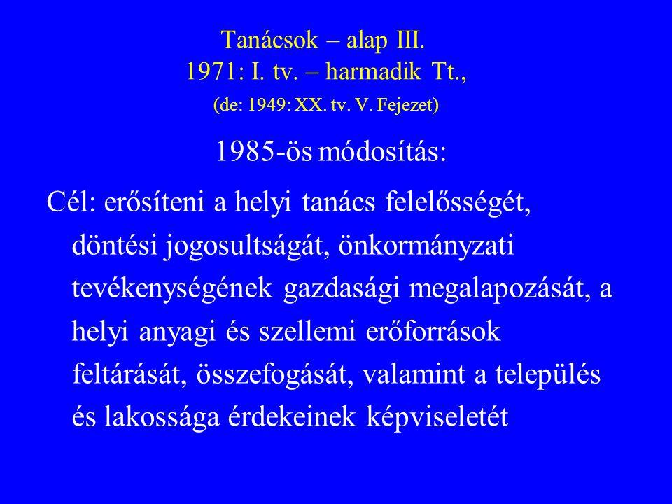 Tanácsok – alap III. 1971: I. tv. – harmadik Tt., (de: 1949: XX. tv. V. Fejezet) 1985-ös módosítás: Cél: erősíteni a helyi tanács felelősségét, döntés
