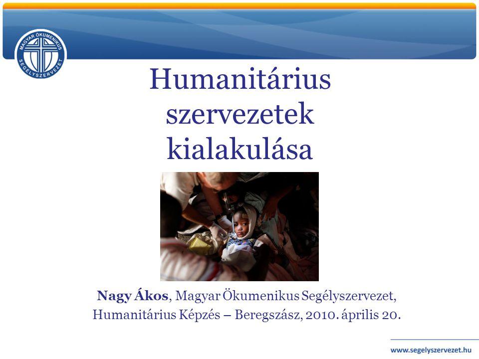 Humanitárius szervezetek kialakulása Nagy Ákos, Magyar Ökumenikus Segélyszervezet, Humanitárius Képzés – Beregszász, 2010. április 20.