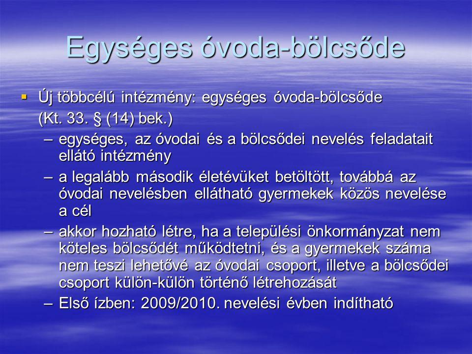 Egységes óvoda-bölcsőde  Új többcélú intézmény: egységes óvoda-bölcsőde (Kt. 33. § (14) bek.) –egységes, az óvodai és a bölcsődei nevelés feladatait