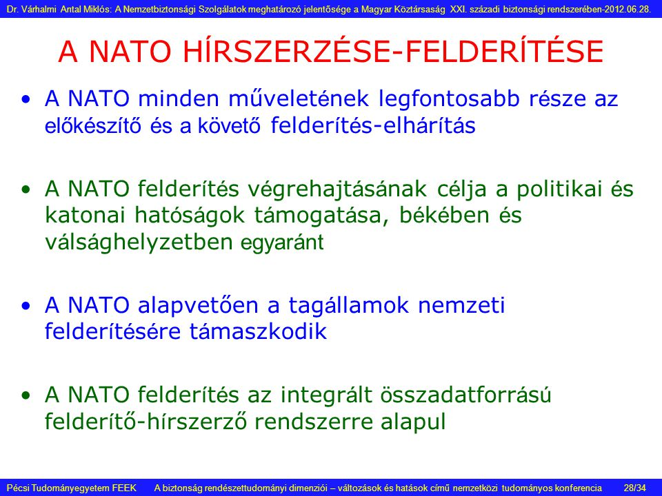 A NATO H Í RSZERZ É SE-FELDER Í T É SE •A NATO minden művelet é nek legfontosabb r é sze a z előkészítő és a követő felder í t é s-elh á r í t á s •A NATO felder í t é s v é grehajt á s á nak c é lja a politikai é s katonai hat ó s á gok t á mogat á sa, b é k é ben é s v á ls á ghelyzetben egyaránt •A NATO alapvetően a tag á llamok nemzeti felder í t é s é re t á maszkodik •A NATO felder í t é s az integr á lt ö sszadatforr á s ú felder í tő-h í rszerző rendszerre alapul Pécsi Tudományegyetem FEEK A biztonság rendészettudományi dimenziói – változások és hatások című nemzetközi tudományos konferencia Dr.