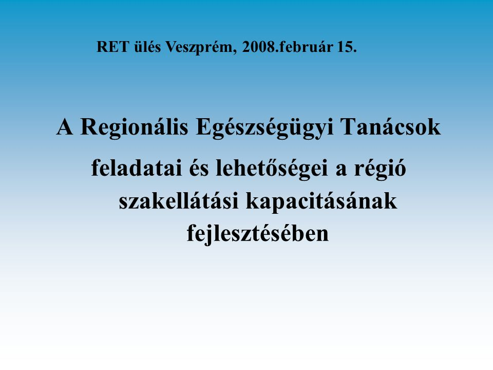 A Regionális Egészségügyi Tanácsok feladatai és lehetőségei a régió szakellátási kapacitásának fejlesztésében RET ülés Veszprém, 2008.február 15.