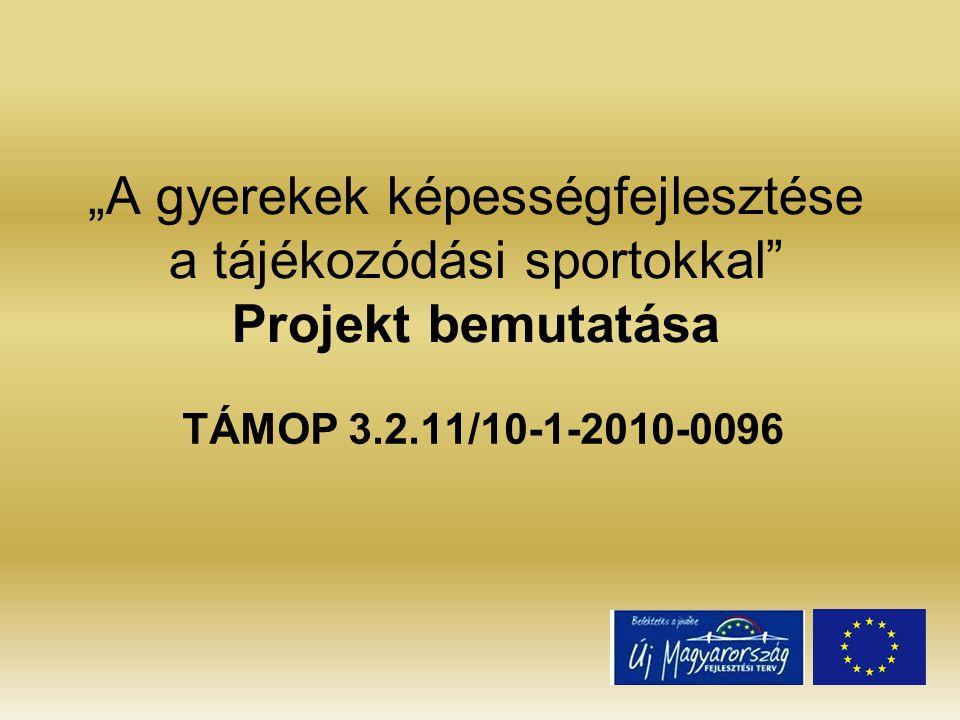 """""""A gyerekek képességfejlesztése a tájékozódási sportokkal Projekt bemutatása TÁMOP 3.2.11/10-1-2010-0096"""