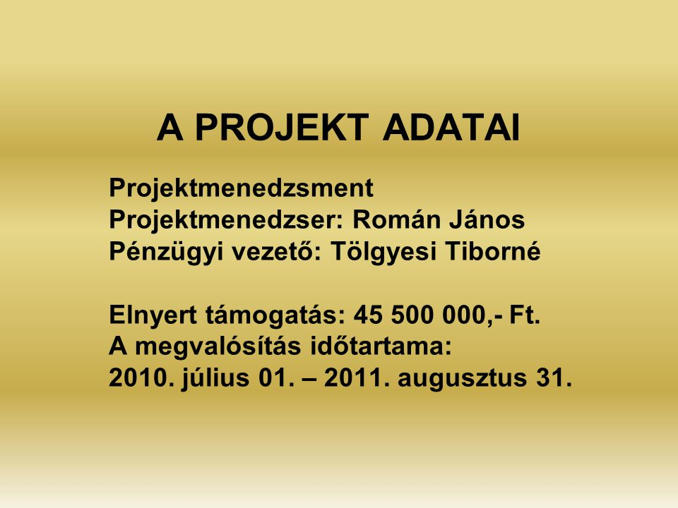A PROJEKT ADATAI Projektmenedzsment Projektmenedzser: Román János Pénzügyi vezető: Tölgyesi Tiborné Elnyert támogatás: 45 500 000,- Ft.