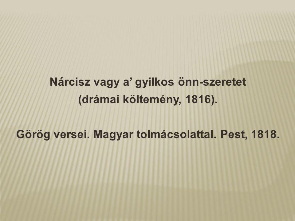 Nárcisz vagy a' gyilkos önn-szeretet (drámai költemény, 1816). Görög versei. Magyar tolmácsolattal. Pest, 1818.
