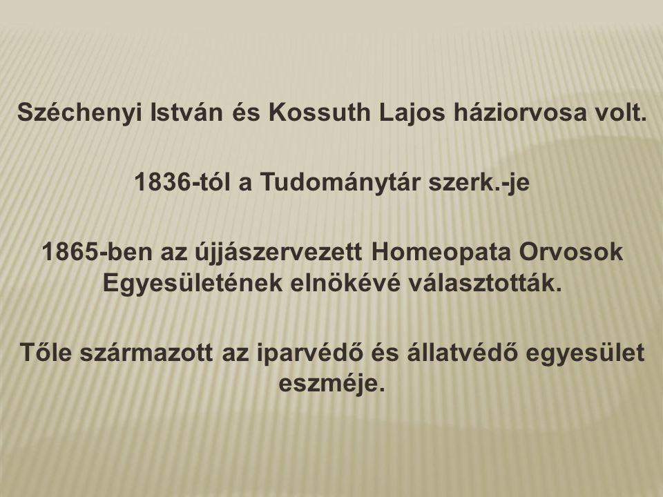 Széchenyi István és Kossuth Lajos háziorvosa volt. 1836-tól a Tudománytár szerk.-je 1865-ben az újjászervezett Homeopata Orvosok Egyesületének elnökév