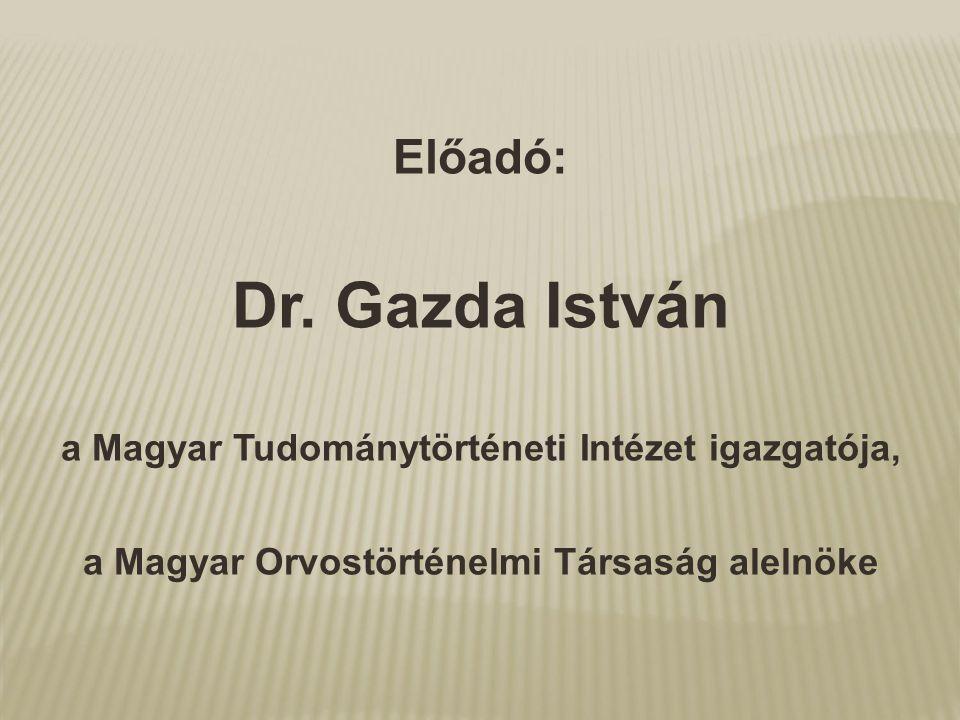 Előadó: Dr. Gazda István a Magyar Tudománytörténeti Intézet igazgatója, a Magyar Orvostörténelmi Társaság alelnöke