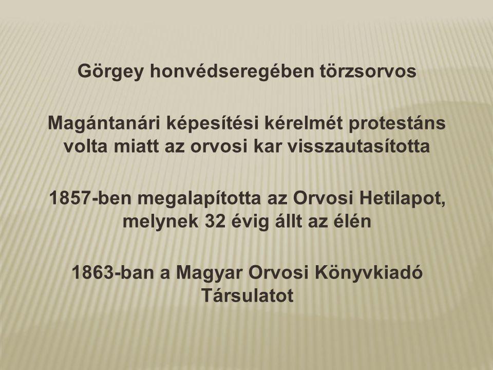 Görgey honvédseregében törzsorvos Magántanári képesítési kérelmét protestáns volta miatt az orvosi kar visszautasította 1857-ben megalapította az Orvo