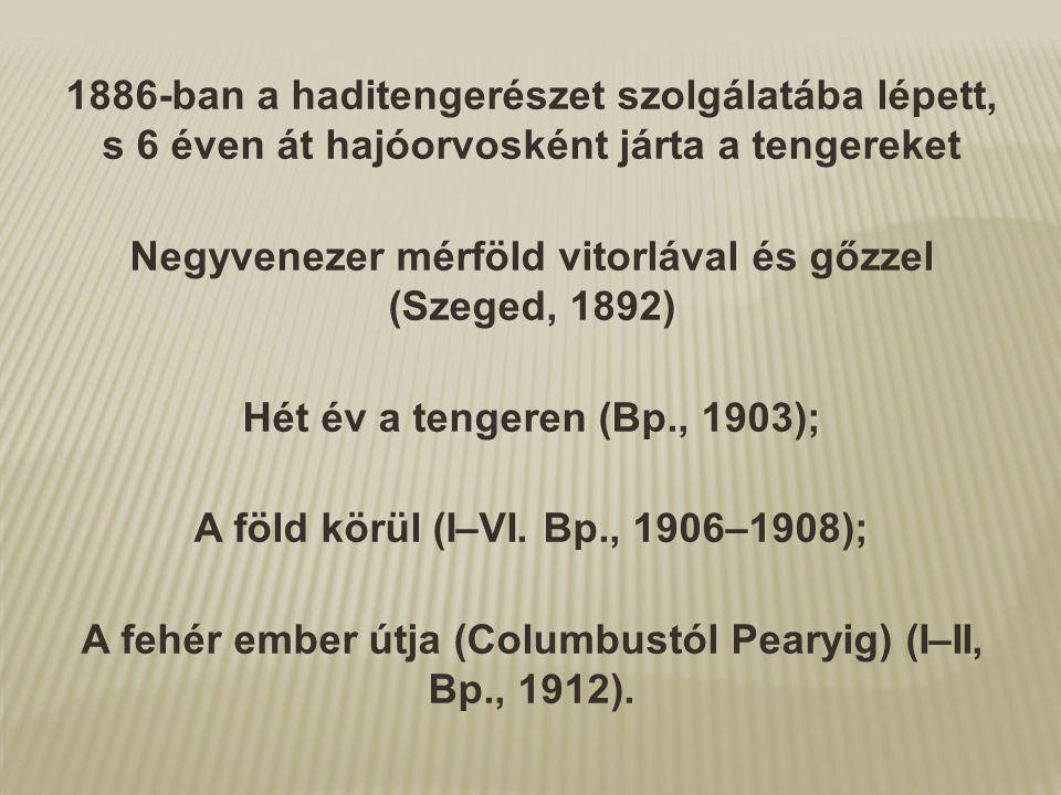 1886-ban a haditengerészet szolgálatába lépett, s 6 éven át hajóorvosként járta a tengereket Negyvenezer mérföld vitorlával és gőzzel (Szeged, 1892) H