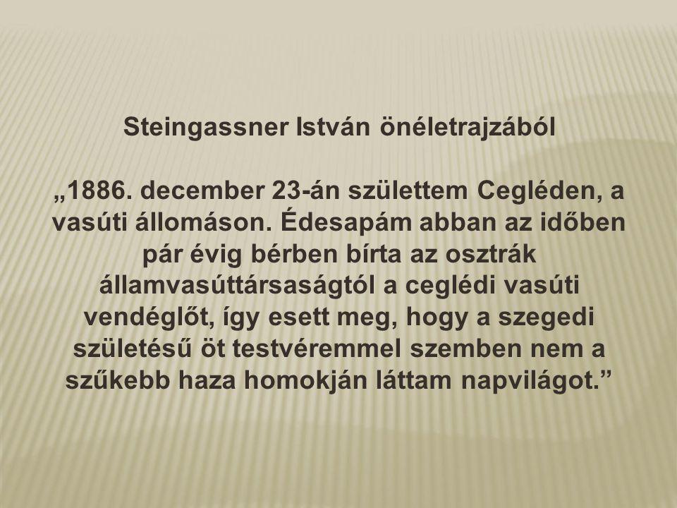 """Steingassner István önéletrajzából """"1886. december 23-án születtem Cegléden, a vasúti állomáson. Édesapám abban az időben pár évig bérben bírta az osz"""