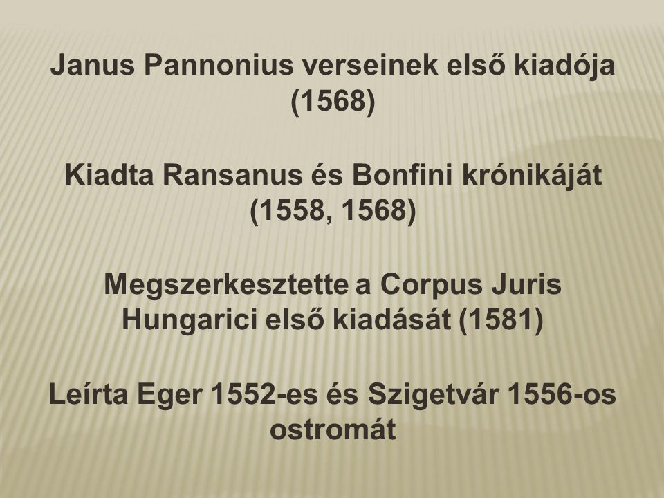 Janus Pannonius verseinek első kiadója (1568) Kiadta Ransanus és Bonfini krónikáját (1558, 1568) Megszerkesztette a Corpus Juris Hungarici első kiadás