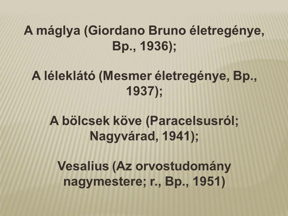 A máglya (Giordano Bruno életregénye, Bp., 1936); A léleklátó (Mesmer életregénye, Bp., 1937); A bölcsek köve (Paracelsusról; Nagyvárad, 1941); Vesali