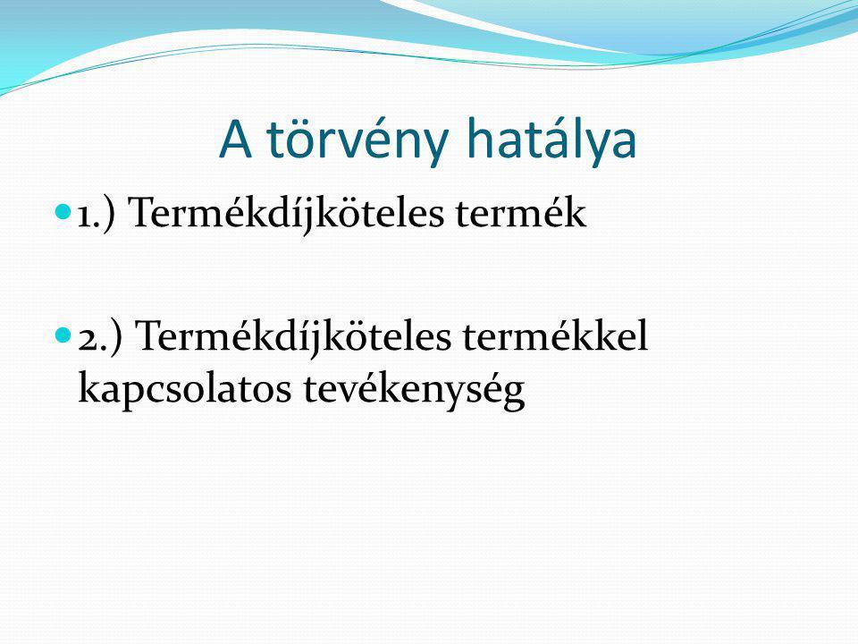 A törvény hatálya  1.) Termékdíjköteles termék  2.) Termékdíjköteles termékkel kapcsolatos tevékenység