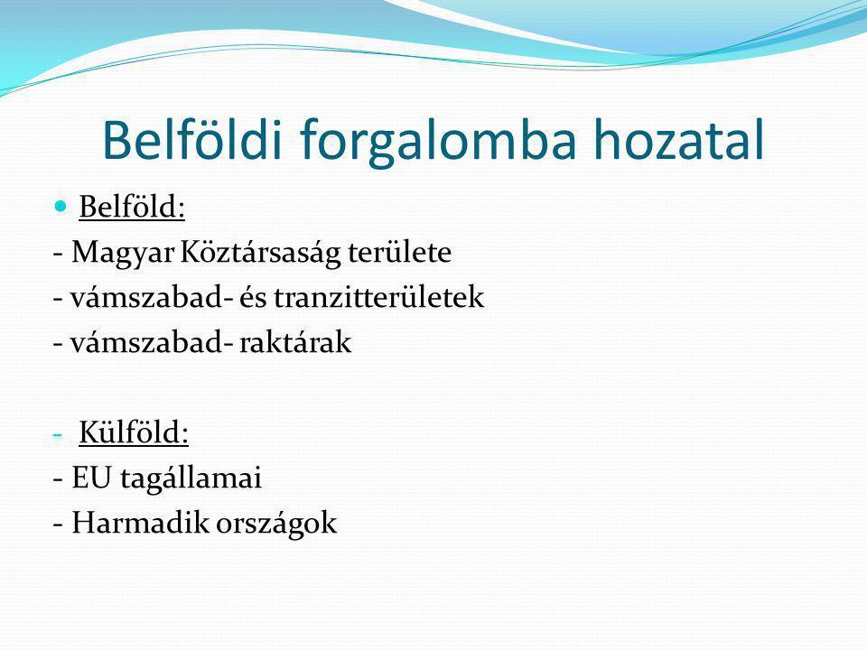 Belföldi forgalomba hozatal  Belföld: - Magyar Köztársaság területe - vámszabad- és tranzitterületek - vámszabad- raktárak - Külföld: - EU tagállamai