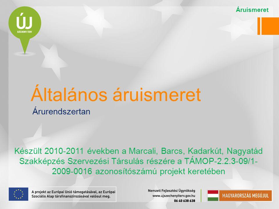 Általános áruismeret Árurendszertan Készült 2010-2011 években a Marcali, Barcs, Kadarkút, Nagyatád Szakképzés Szervezési Társulás részére a TÁMOP-2.2.