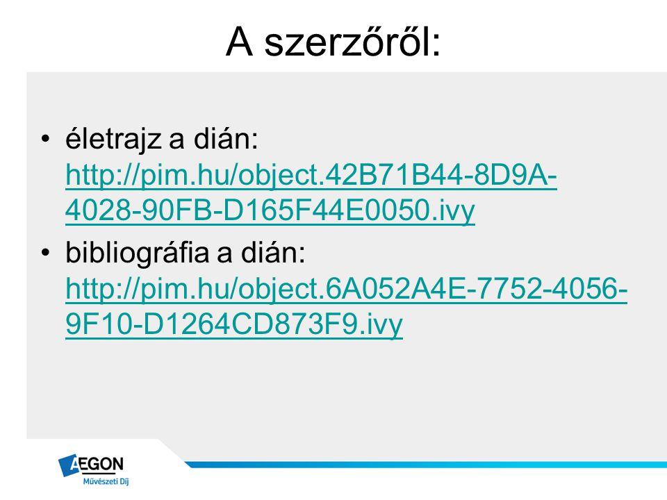 A szerzőről: •életrajz a dián: http://pim.hu/object.42B71B44-8D9A- 4028-90FB-D165F44E0050.ivy http://pim.hu/object.42B71B44-8D9A- 4028-90FB-D165F44E00