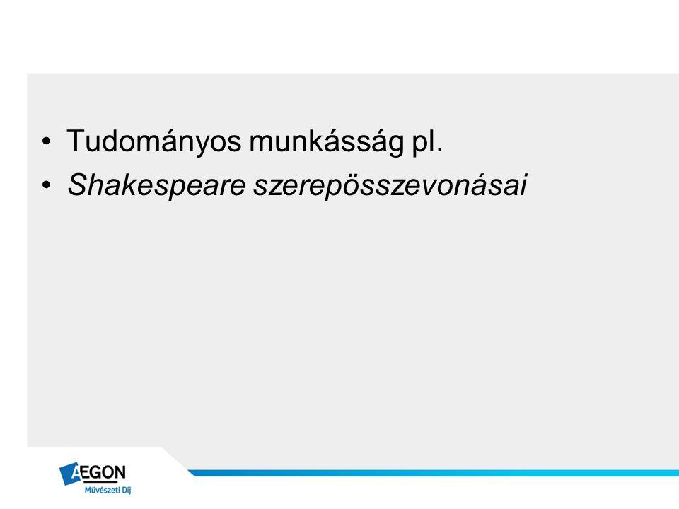 •Tudományos munkásság pl. •Shakespeare szerepösszevonásai