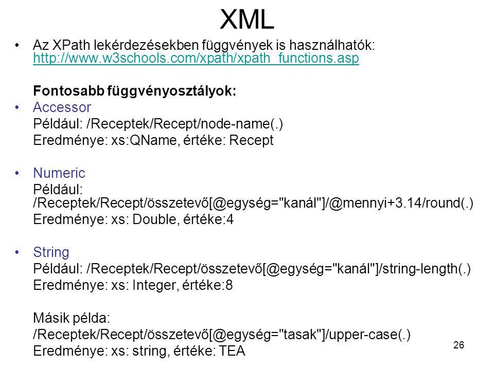 26 XML •Az XPath lekérdezésekben függvények is használhatók: http://www.w3schools.com/xpath/xpath_functions.asp http://www.w3schools.com/xpath/xpath_functions.asp Fontosabb függvényosztályok: •Accessor Például: /Receptek/Recept/node-name(.) Eredménye: xs:QName, értéke: Recept •Numeric Például: /Receptek/Recept/összetevő[@egység= kanál ]/@mennyi+3.14/round(.) Eredménye: xs: Double, értéke:4 •String Például: /Receptek/Recept/összetevő[@egység= kanál ]/string-length(.) Eredménye: xs: Integer, értéke:8 Másik példa: /Receptek/Recept/összetevő[@egység= tasak ]/upper-case(.) Eredménye: xs: string, értéke: TEA