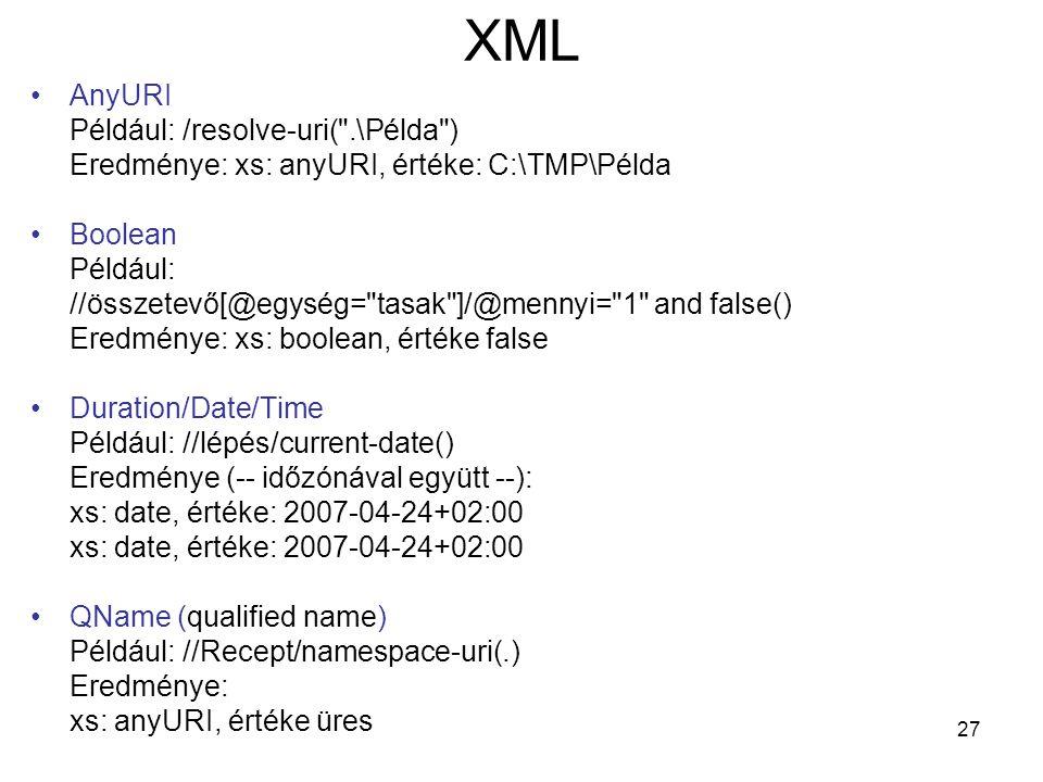 27 XML •AnyURI Például: /resolve-uri( .\Példa ) Eredménye: xs: anyURI, értéke: C:\TMP\Példa •Boolean Például: //összetevő[@egység= tasak ]/@mennyi= 1 and false() Eredménye: xs: boolean, értéke false •Duration/Date/Time Például: //lépés/current-date() Eredménye (-- időzónával együtt --): xs: date, értéke: 2007-04-24+02:00 •QName (qualified name) Például: //Recept/namespace-uri(.) Eredménye: xs: anyURI, értéke üres