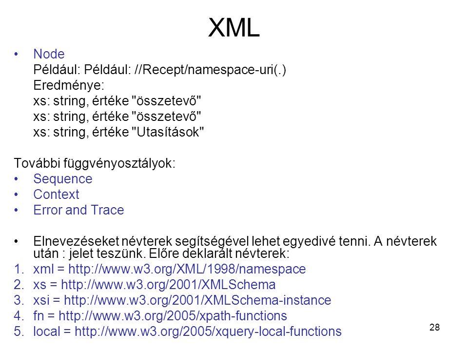 28 XML •Node Például: Például: //Recept/namespace-uri(.) Eredménye: xs: string, értéke összetevő xs: string, értéke Utasítások További függvényosztályok: •Sequence •Context •Error and Trace •Elnevezéseket névterek segítségével lehet egyedivé tenni.