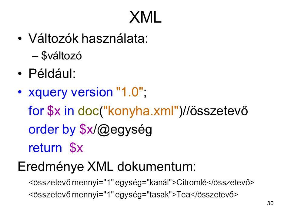 30 XML •Változók használata: –$változó •Például: •xquery version 1.0 ; for $x in doc( konyha.xml )//összetevő order by $x/@egység return $x Eredménye XML dokumentum: Citromlé Tea