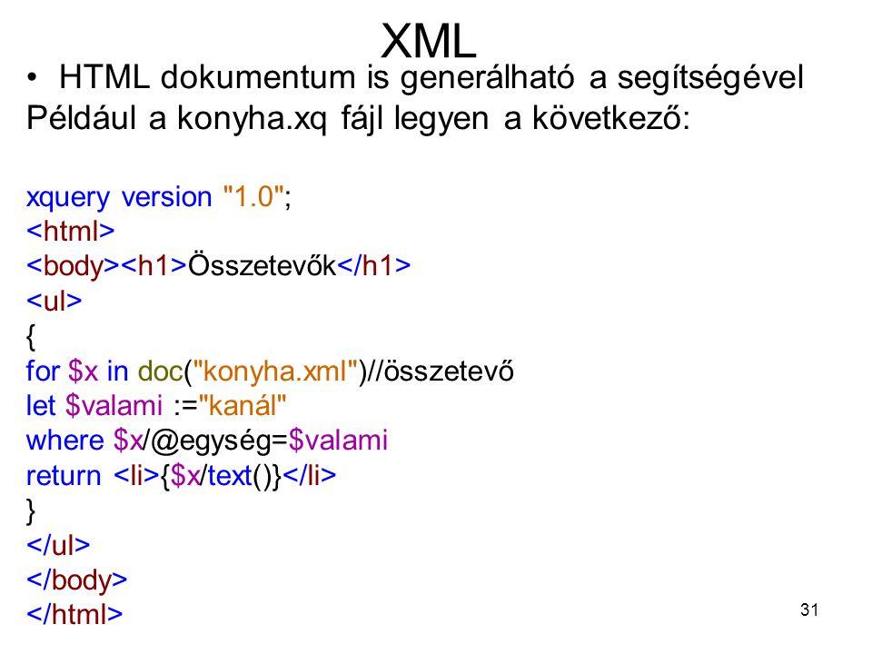 31 XML •HTML dokumentum is generálható a segítségével Például a konyha.xq fájl legyen a következő: xquery version 1.0 ; Összetevők { for $x in doc( konyha.xml )//összetevő let $valami := kanál where $x/@egység=$valami return {$x/text()} }