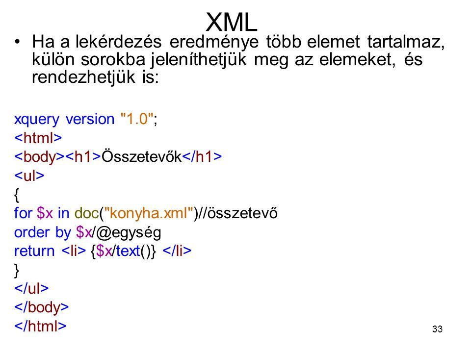 33 XML •Ha a lekérdezés eredménye több elemet tartalmaz, külön sorokba jeleníthetjük meg az elemeket, és rendezhetjük is: xquery version 1.0 ; Összetevők { for $x in doc( konyha.xml )//összetevő order by $x/@egység return {$x/text()} }