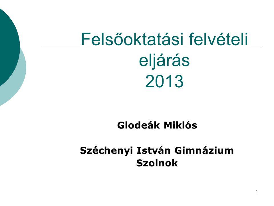 1 Felsőoktatási felvételi eljárás 2013 Glodeák Miklós Széchenyi István Gimnázium Szolnok