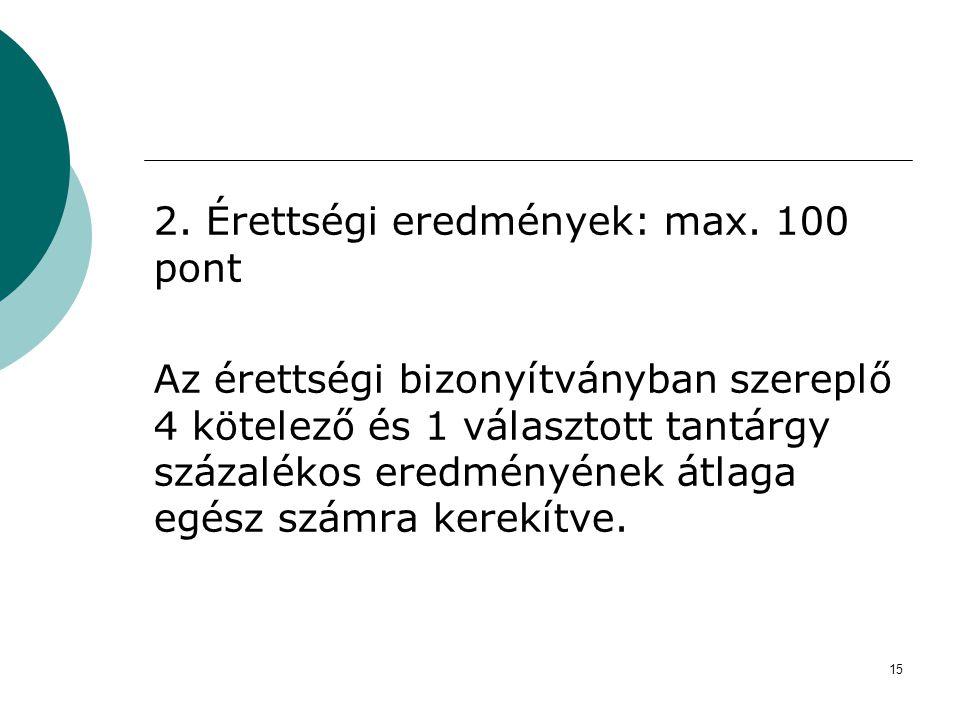 15 2. Érettségi eredmények: max. 100 pont Az érettségi bizonyítványban szereplő 4 kötelező és 1 választott tantárgy százalékos eredményének átlaga egé