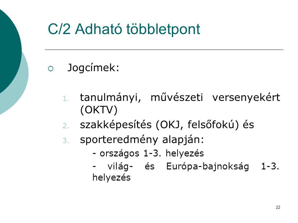 22 C/2 Adható többletpont  Jogcímek: 1. tanulmányi, művészeti versenyekért (OKTV) 2. szakképesítés (OKJ, felsőfokú) és 3. sporteredmény alapján: - or