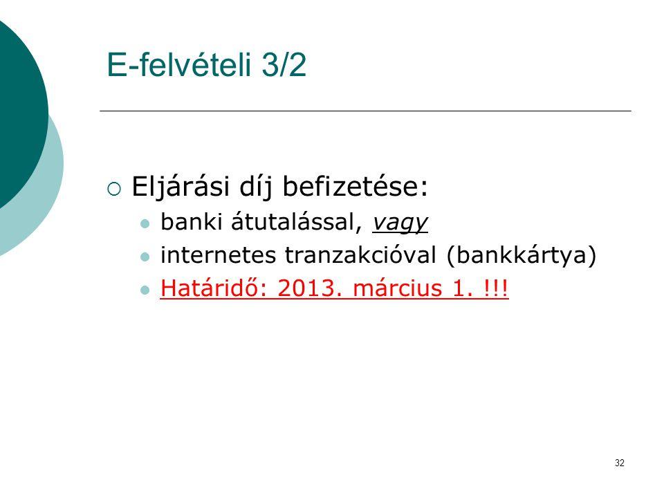 32 E-felvételi 3/2  Eljárási díj befizetése:  banki átutalással, vagy  internetes tranzakcióval (bankkártya)  Határidő: 2013. március 1. !!!