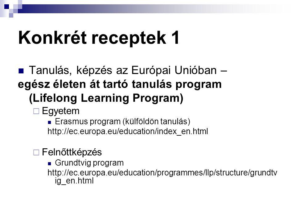 Konkrét receptek 1  Tanulás, képzés az Európai Unióban – egész életen át tartó tanulás program (Lifelong Learning Program)  Egyetem  Erasmus program (külföldön tanulás) http://ec.europa.eu/education/index_en.html  Felnőttképzés  Grundtvig program http://ec.europa.eu/education/programmes/llp/structure/grundtv ig_en.html