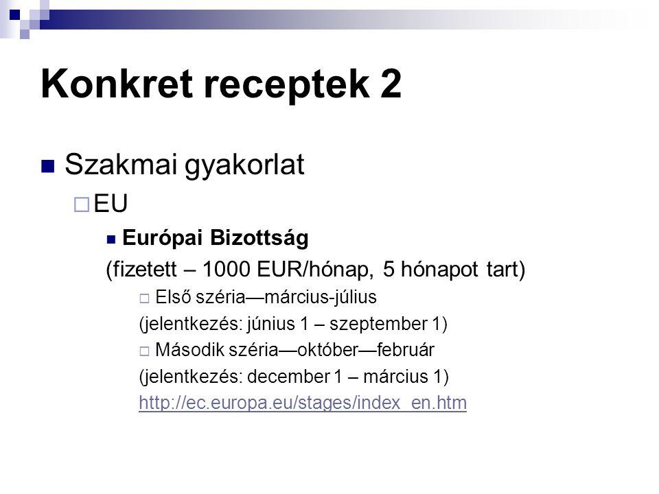 Konkret receptek 2  Szakmai gyakorlat  EU  Európai Bizottság (fizetett – 1000 EUR/hónap, 5 hónapot tart)  Első széria—március-július (jelentkezés: június 1 – szeptember 1)  Második széria—október—február (jelentkezés: december 1 – március 1) http://ec.europa.eu/stages/index_en.htm