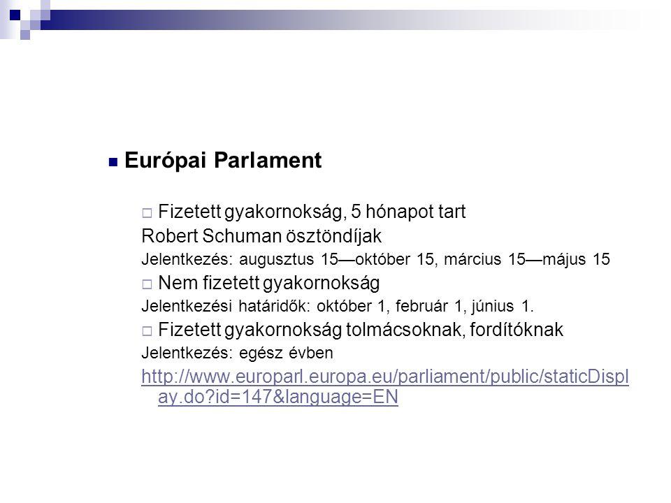  Európai Parlament  Fizetett gyakornokság, 5 hónapot tart Robert Schuman ösztöndíjak Jelentkezés: augusztus 15—október 15, március 15—május 15  Nem fizetett gyakornokság Jelentkezési határidők: október 1, február 1, június 1.