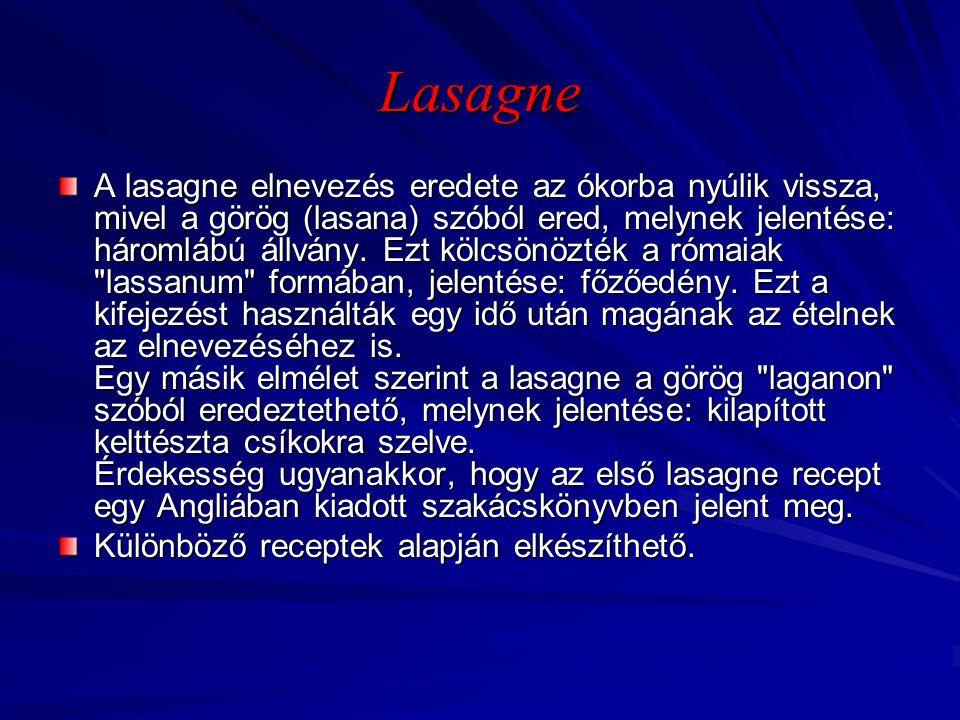 Lasagne A lasagne elnevezés eredete az ókorba nyúlik vissza, mivel a görög (lasana) szóból ered, melynek jelentése: háromlábú állvány. Ezt kölcsönözté
