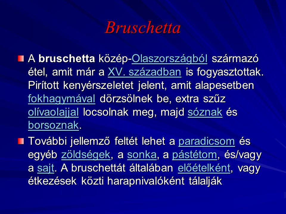 Bruschetta A bruschetta közép-Olaszországból származó étel, amit már a XV. században is fogyasztottak. Pirított kenyérszeletet jelent, amit alapesetbe