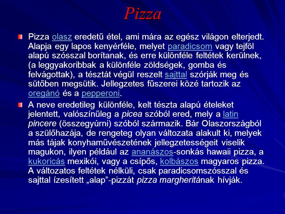 Pizza Pizza olasz eredetű étel, ami mára az egész világon elterjedt. Alapja egy lapos kenyérféle, melyet paradicsom vagy tejföl alapú szósszal borítan