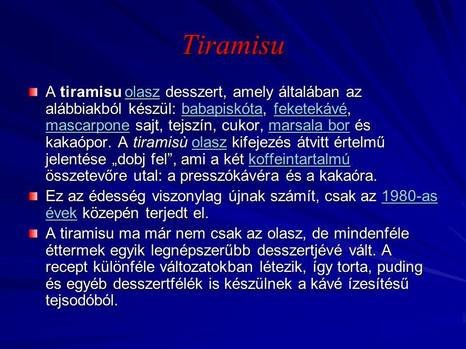 Tiramisu A tiramisu olasz desszert, amely általában az alábbiakból készül: babapiskóta, feketekávé, mascarpone sajt, tejszín, cukor, marsala bor és ka