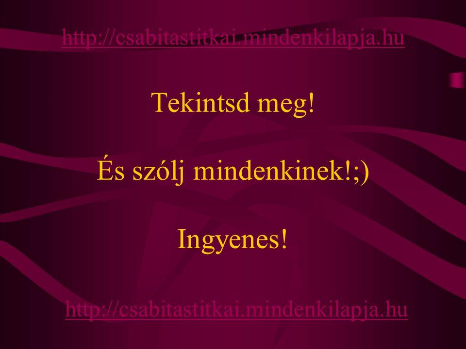 http://csabitastitkai.mindenkilapja.hu http://csabitastitkai.mindenkilapja.hu Tekintsd meg! És szólj mindenkinek!;) Ingyenes! http://csabitastitkai.mi