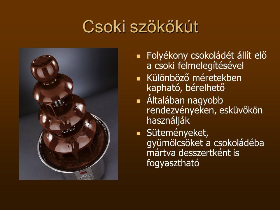 Csoki szökőkút  Folyékony csokoládét állít elő a csoki felmelegítésével  Különböző méretekben kapható, bérelhető  Általában nagyobb rendezvényeken,