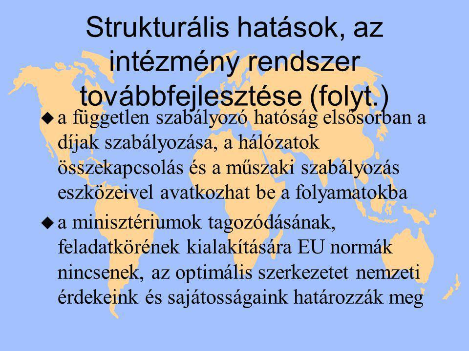 Strukturális hatások, az intézmény rendszer továbbfejlesztése (folyt.) u a független szabályozó hatóság elsősorban a díjak szabályozása, a hálózatok összekapcsolás és a műszaki szabályozás eszközeivel avatkozhat be a folyamatokba u a minisztériumok tagozódásának, feladatkörének kialakítására EU normák nincsenek, az optimális szerkezetet nemzeti érdekeink és sajátosságaink határozzák meg
