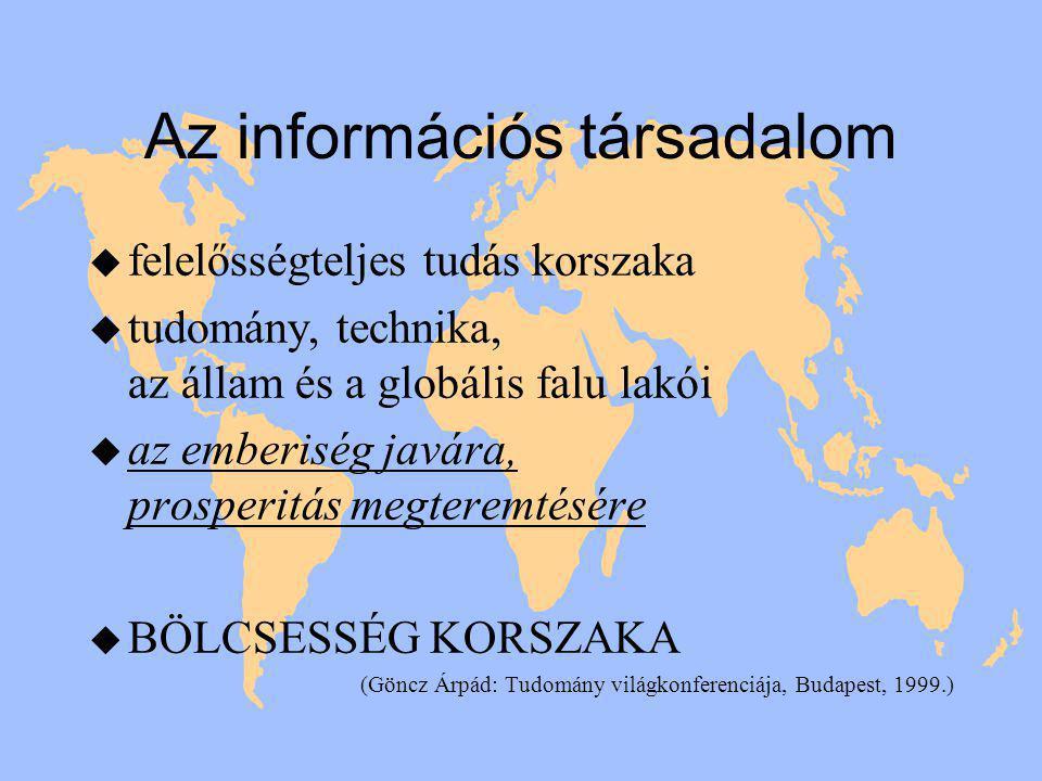 Az információs társadalom u felelősségteljes tudás korszaka u tudomány, technika, az állam és a globális falu lakói u az emberiség javára, prosperitás megteremtésére u BÖLCSESSÉG KORSZAKA (Göncz Árpád: Tudomány világkonferenciája, Budapest, 1999.)