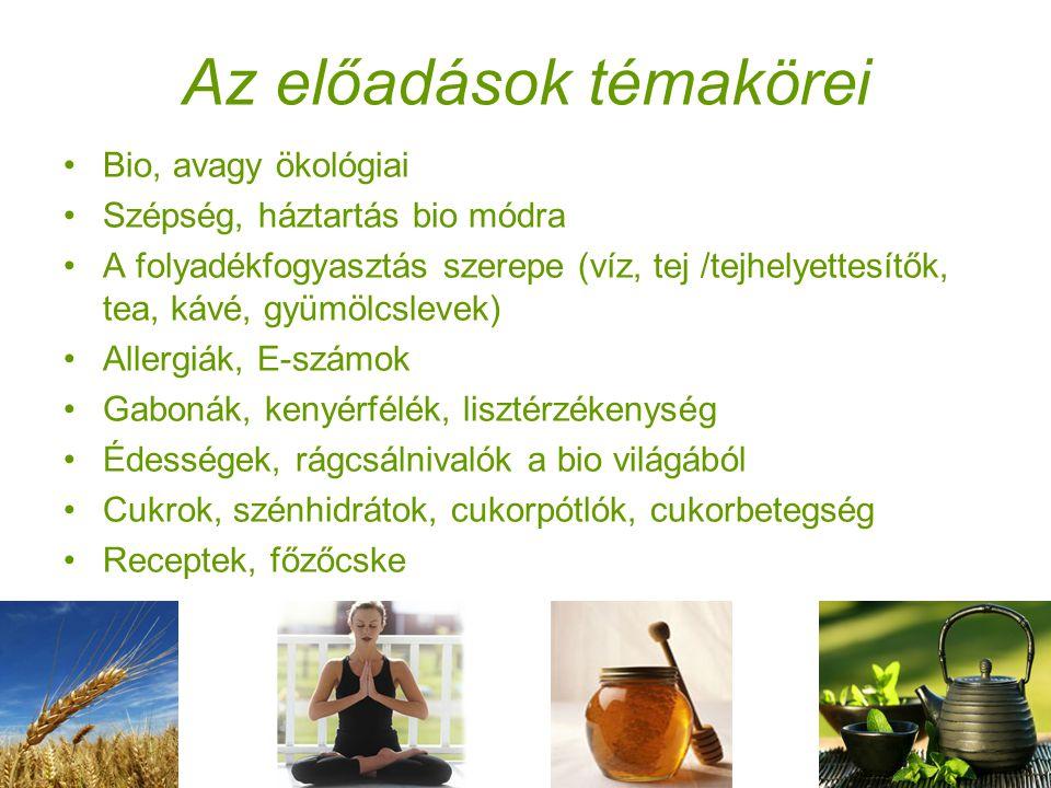 Az előadások témakörei •Bio, avagy ökológiai •Szépség, háztartás bio módra •A folyadékfogyasztás szerepe (víz, tej /tejhelyettesítők, tea, kávé, gyümölcslevek) •Allergiák, E-számok •Gabonák, kenyérfélék, lisztérzékenység •Édességek, rágcsálnivalók a bio világából •Cukrok, szénhidrátok, cukorpótlók, cukorbetegség •Receptek, főzőcske