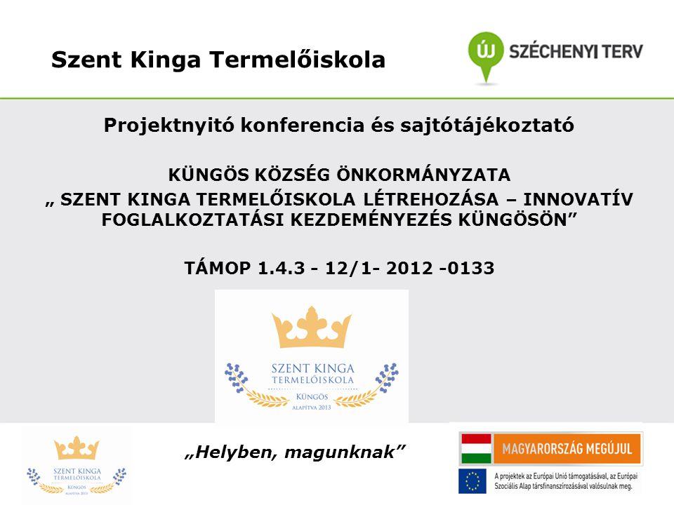 """Szent Kinga Termelőiskola Projektnyitó konferencia és sajtótájékoztató KÜNGÖS KÖZSÉG ÖNKORMÁNYZATA """" SZENT KINGA TERMELŐISKOLA LÉTREHOZÁSA – INNOVATÍV"""