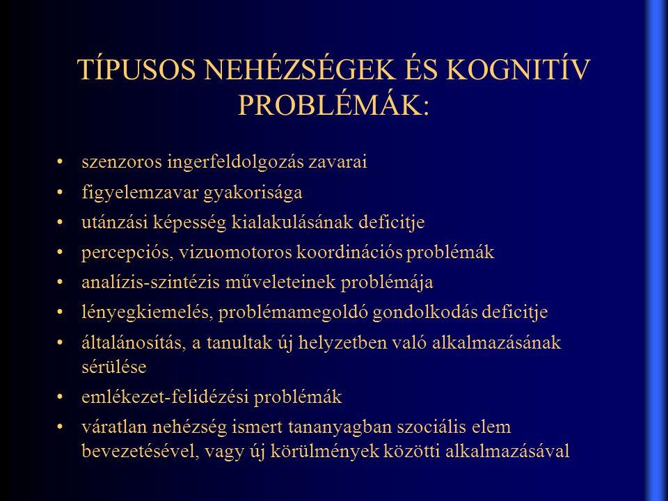 TÍPUSOS NEHÉZSÉGEK ÉS KOGNITÍV PROBLÉMÁK: •szenzoros ingerfeldolgozás zavarai •figyelemzavar gyakorisága •utánzási képesség kialakulásának deficitje •percepciós, vizuomotoros koordinációs problémák •analízis-szintézis műveleteinek problémája •lényegkiemelés, problémamegoldó gondolkodás deficitje •általánosítás, a tanultak új helyzetben való alkalmazásának sérülése •emlékezet-felidézési problémák •váratlan nehézség ismert tananyagban szociális elem bevezetésével, vagy új körülmények közötti alkalmazásával