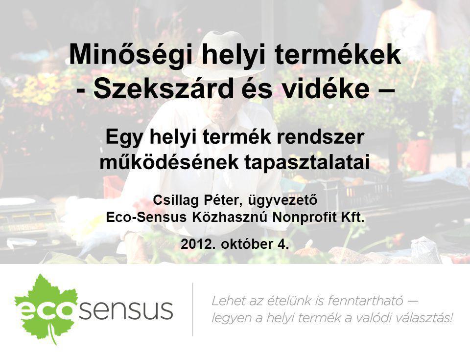 Minőségi helyi termékek - Szekszárd és vidéke – Egy helyi termék rendszer működésének tapasztalatai Csillag Péter, ügyvezető Eco-Sensus Közhasznú Nonp